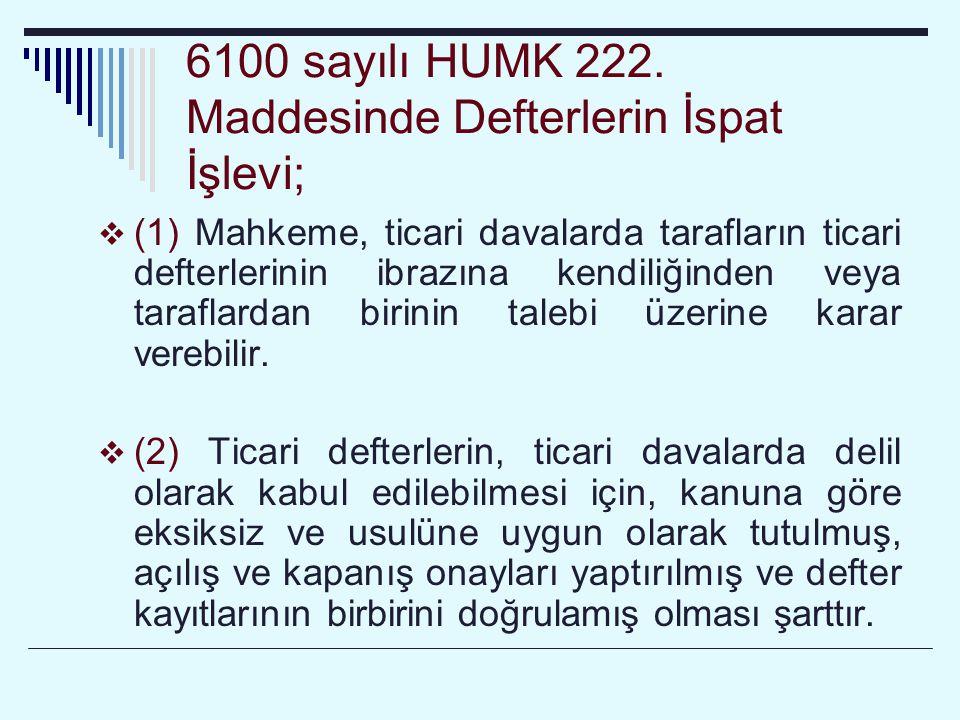 6100 sayılı HUMK 222. Maddesinde Defterlerin İspat İşlevi;  (1) Mahkeme, ticari davalarda tarafların ticari defterlerinin ibrazına kendiliğinden veya