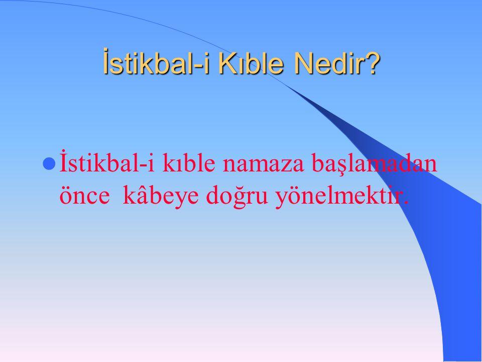 İstikbal-i Kıble Nedir?  İstikbal-i kıble namaza başlamadan önce k â beye doğru yönelmektir.