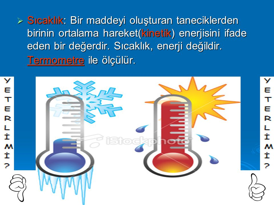  Sıcaklık: Bir maddeyi oluşturan taneciklerden birinin ortalama hareket(kinetik) enerjisini ifade eden bir değerdir.