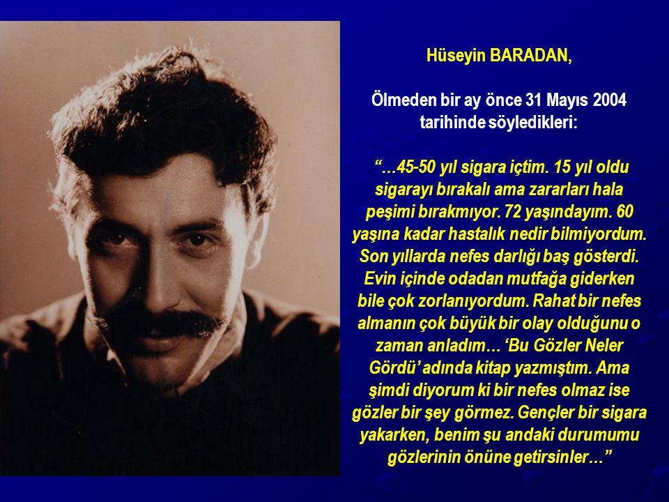 """Hüseyin BARADAN, Ölmeden bir ay önce 31 Mayıs 2004 tarihinde söyledikleri: """"…45-50 yıl sigara içtim. 15 yıl oldu sigarayı bırakalı ama zararları hala"""
