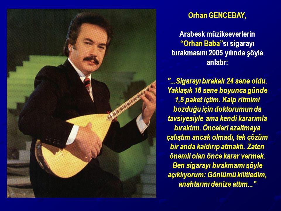 """Orhan GENCEBAY, Arabesk müzikseverlerin """"Orhan Baba""""sı sigarayı bırakmasını 2005 yılında şöyle anlatır:"""