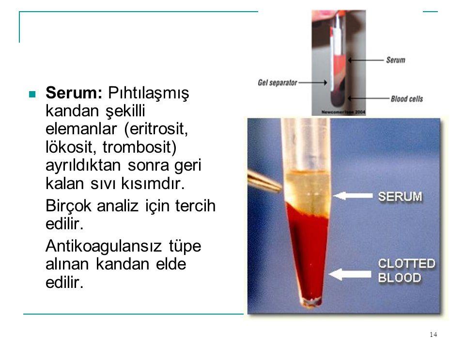 14  Serum: Pıhtılaşmış kandan şekilli elemanlar (eritrosit, lökosit, trombosit) ayrıldıktan sonra geri kalan sıvı kısımdır. Birçok analiz için tercih