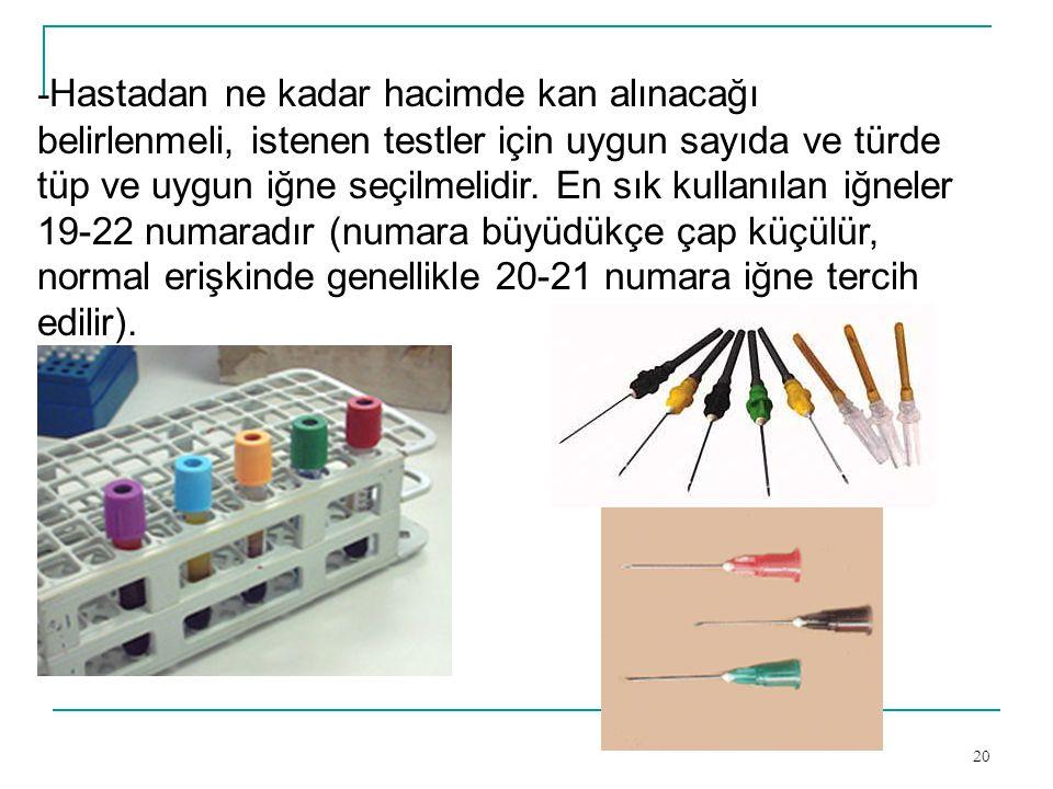 20 - Hastadan ne kadar hacimde kan alınacağı belirlenmeli, istenen testler için uygun sayıda ve türde tüp ve uygun iğne seçilmelidir. En sık kullanıla