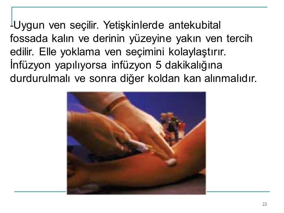 23 - Uygun ven seçilir. Yetişkinlerde antekubital fossada kalın ve derinin yüzeyine yakın ven tercih edilir. Elle yoklama ven seçimini kolaylaştırır.