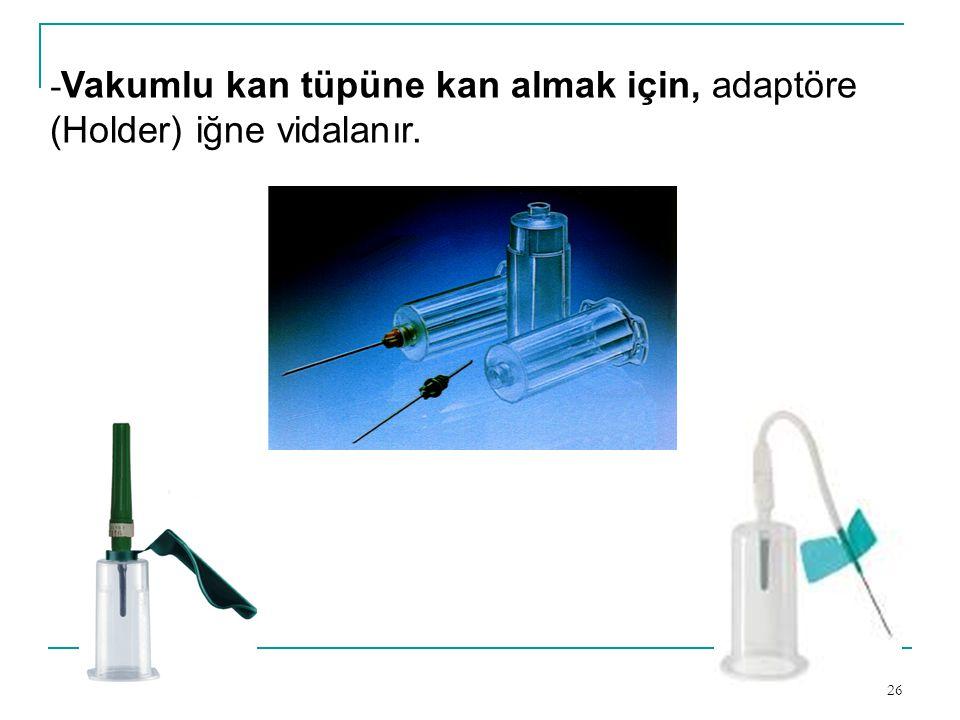 26 - Vakumlu kan tüpüne kan almak için, adaptöre (Holder) iğne vidalanır.