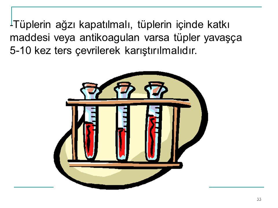 33 - Tüplerin ağzı kapatılmalı, tüplerin içinde katkı maddesi veya antikoagulan varsa tüpler yavaşça 5-10 kez ters çevrilerek karıştırılmalıdır.