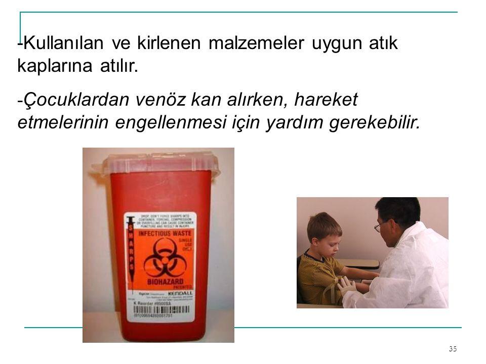 35 -Kullanılan ve kirlenen malzemeler uygun atık kaplarına atılır. - Çocuklardan venöz kan alırken, hareket etmelerinin engellenmesi için yardım gerek