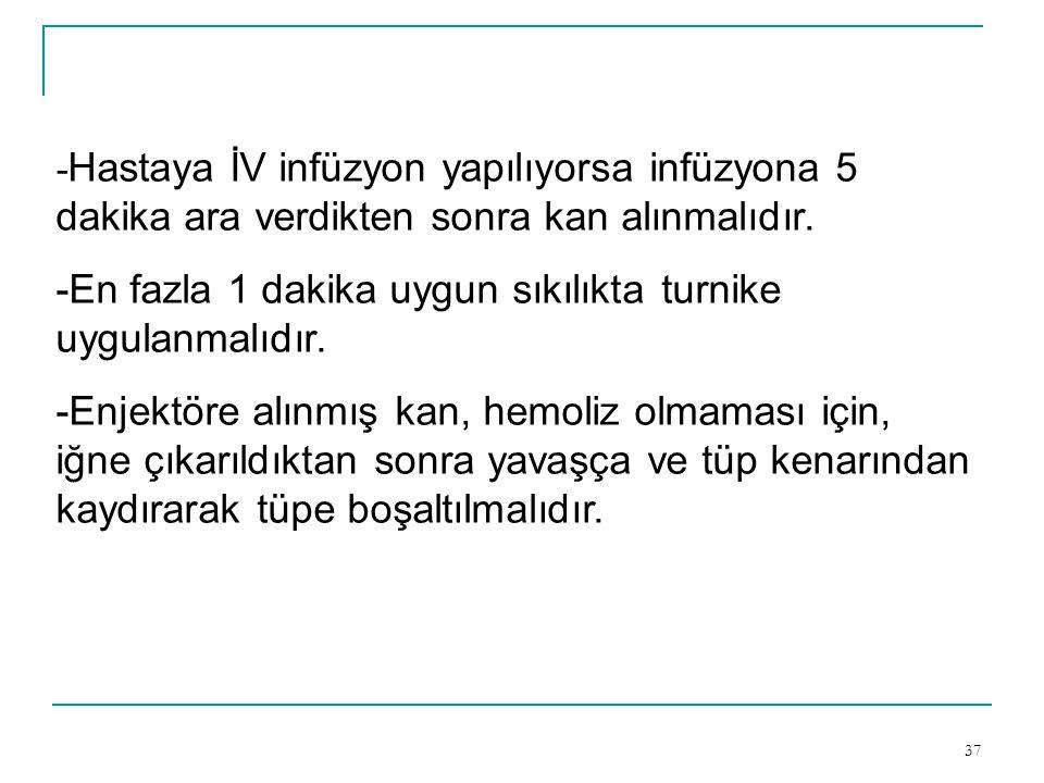 37 - Hastaya İV infüzyon yapılıyorsa infüzyona 5 dakika ara verdikten sonra kan alınmalıdır. -En fazla 1 dakika uygun sıkılıkta turnike uygulanmalıdır