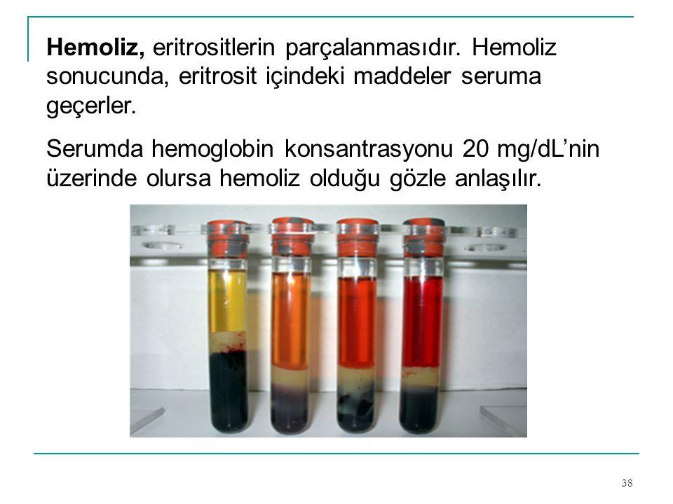 38 Hemoliz, eritrositlerin parçalanmasıdır. Hemoliz sonucunda, eritrosit içindeki maddeler seruma geçerler. Serumda hemoglobin konsantrasyonu 20 mg/dL