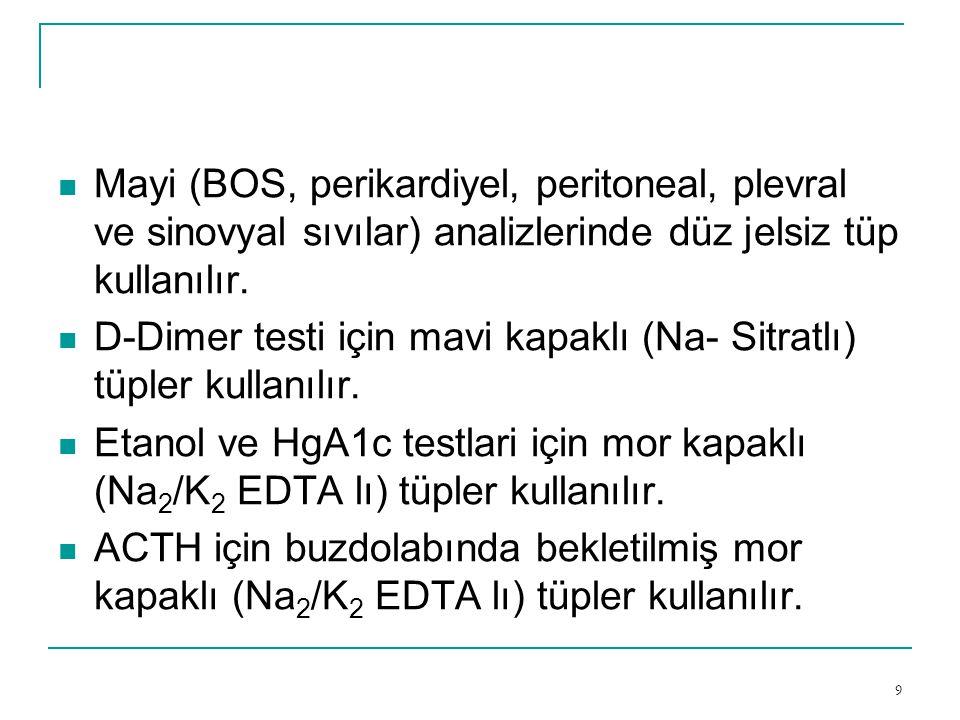 9  Mayi (BOS, perikardiyel, peritoneal, plevral ve sinovyal sıvılar) analizlerinde düz jelsiz tüp kullanılır.  D-Dimer testi için mavi kapaklı (Na-
