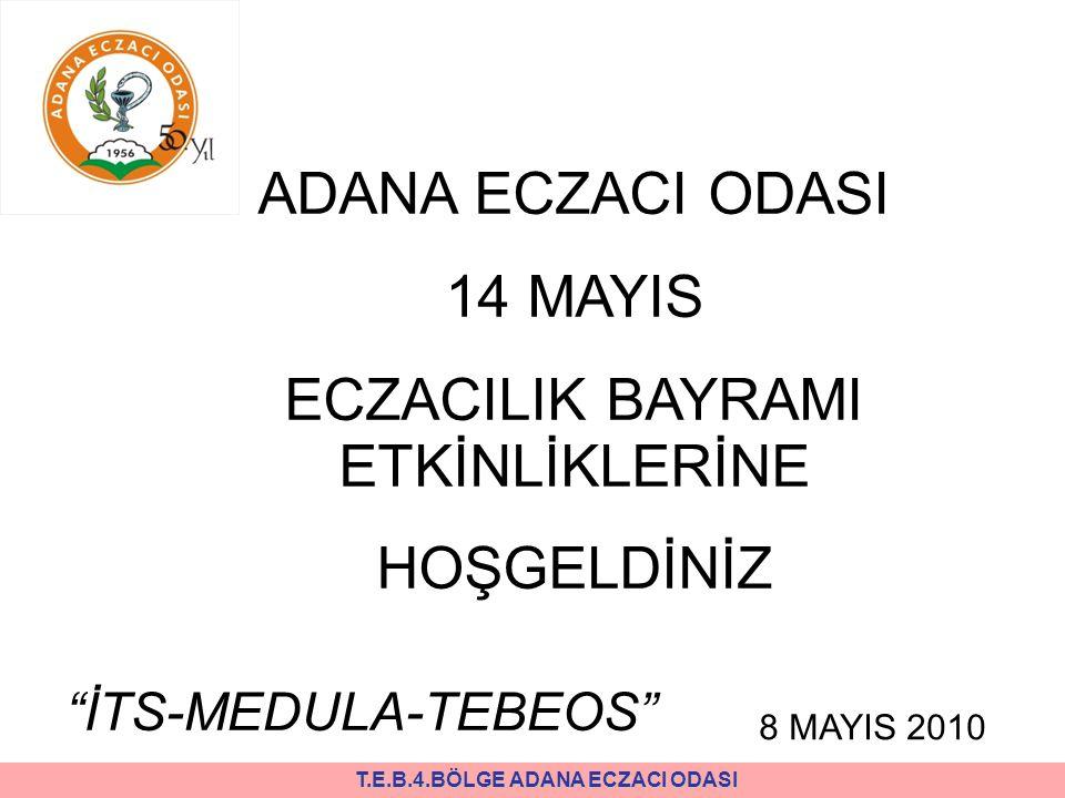 T.E.B.4.BÖLGE ADANA ECZACI ODASI ADANA ECZACI ODASI 14 MAYIS ECZACILIK BAYRAMI ETKİNLİKLERİNE HOŞGELDİNİZ İTS-MEDULA-TEBEOS 8 MAYIS 2010