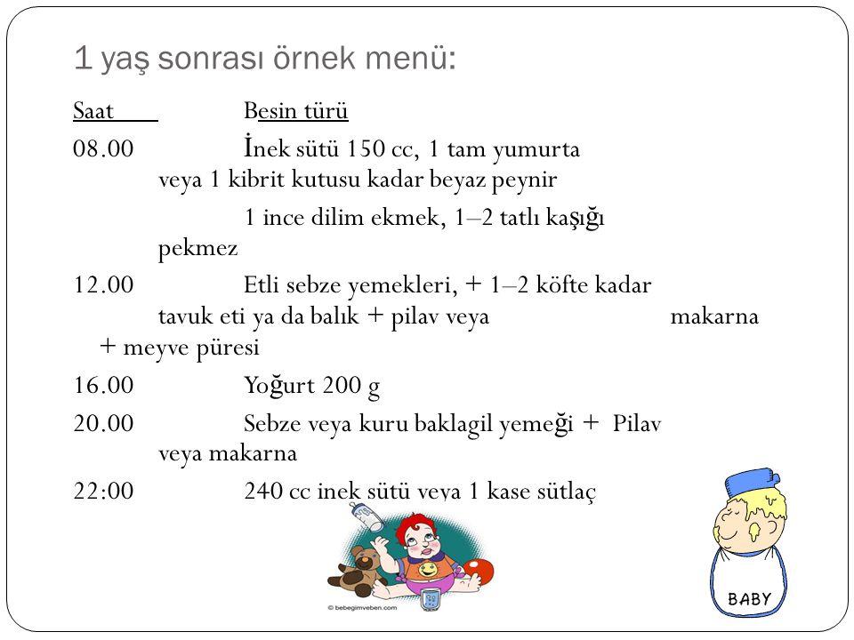 1 yaş sonrası örnek menü: SaatBesin türü 08.00 İ nek sütü 150 cc, 1 tam yumurta veya 1 kibrit kutusu kadar beyaz peynir 1 ince dilim ekmek, 1–2 tatlı
