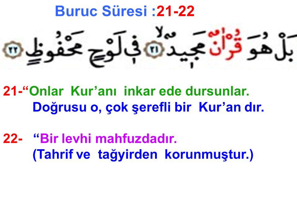 """Buruc Süresi :21-22 21-""""Onlar Kur'anı inkar ede dursunlar. Doğrusu o, çok şerefli bir Kur'an dır. 22- """"Bir levhi mahfuzdadır. (Tahrif ve tağyirden kor"""