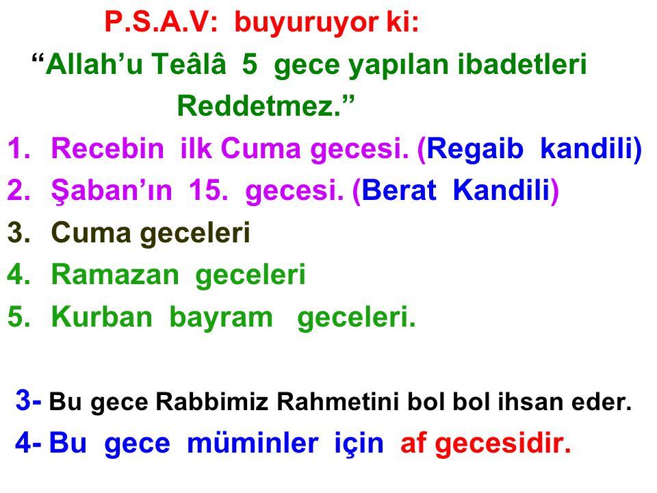 """P.S.A.V: buyuruyor ki: """"Allah'u Teâlâ 5 gece yapılan ibadetleri Reddetmez."""" 1.Recebin ilk Cuma gecesi. (Regaib kandili) 2.Şaban'ın 15. gecesi. (Berat"""