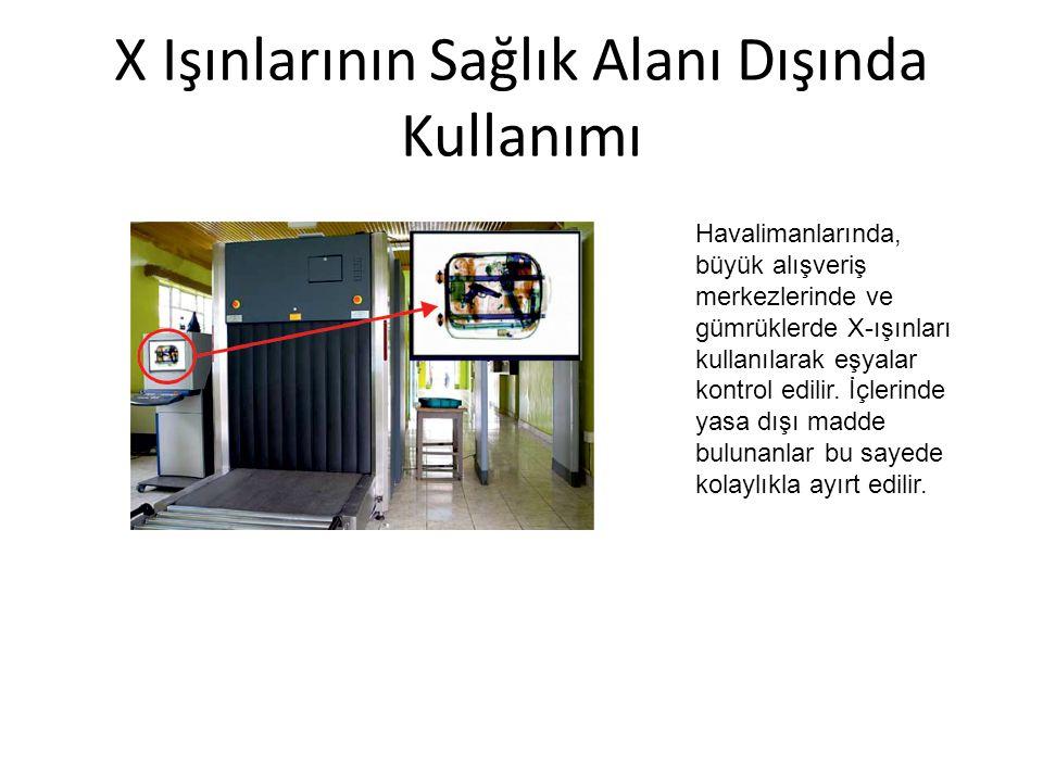 X Işınlarının Sağlık Alanı Dışında Kullanımı Havalimanlarında, büyük alışveriş merkezlerinde ve gümrüklerde X-ışınları kullanılarak eşyalar kontrol ed