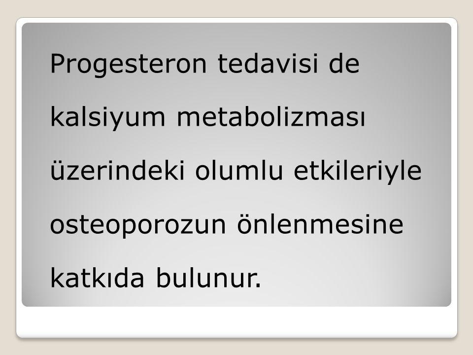 Progesteron tedavisi de kalsiyum metabolizması üzerindeki olumlu etkileriyle osteoporozun önlenmesine katkıda bulunur.