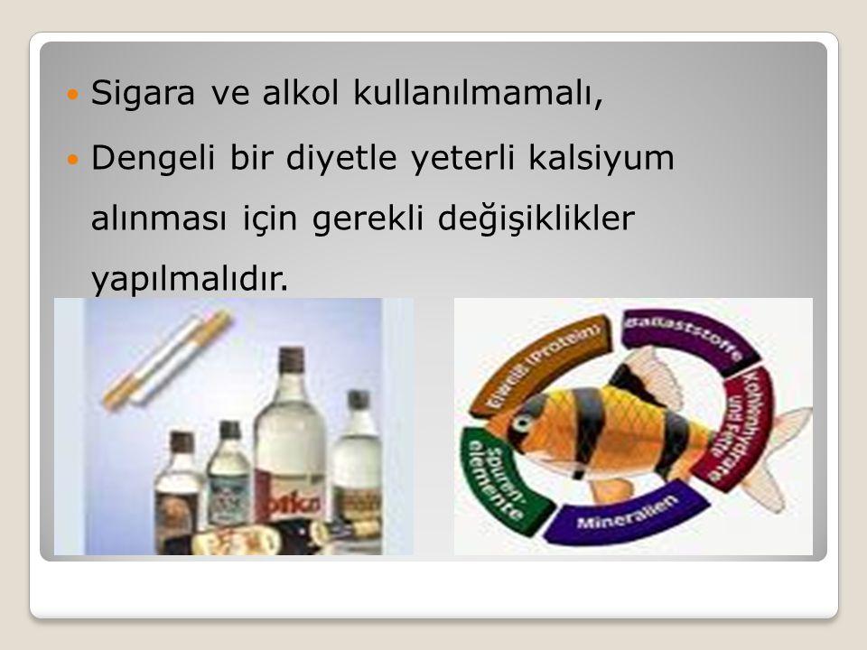  Sigara ve alkol kullanılmamalı,  Dengeli bir diyetle yeterli kalsiyum alınması için gerekli değişiklikler yapılmalıdır.
