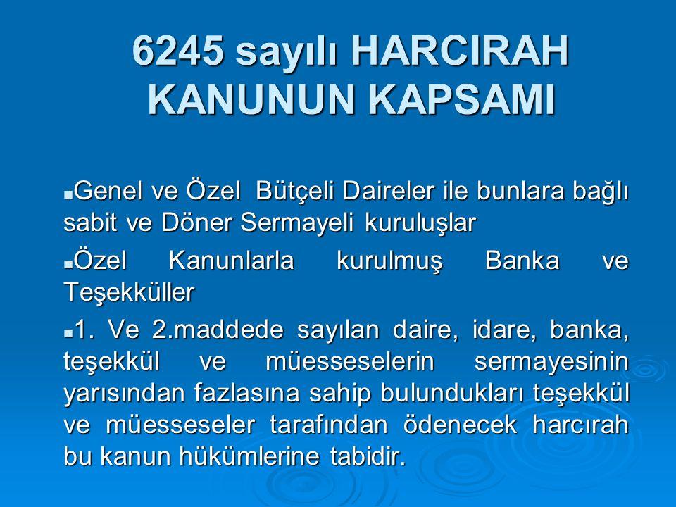 6245 sayılı HARCIRAH KANUNUN KAPSAMI  Genel ve Özel Bütçeli Daireler ile bunlara bağlı sabit ve Döner Sermayeli kuruluşlar  Özel Kanunlarla kurulmuş
