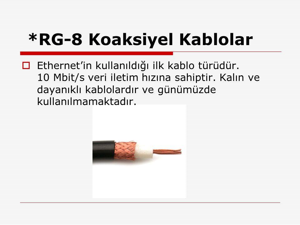 *RG-8 Koaksiyel Kablolar  Ethernet'in kullanıldığı ilk kablo türüdür. 10 Mbit/s veri iletim hızına sahiptir. Kalın ve dayanıklı kablolardır ve günümü