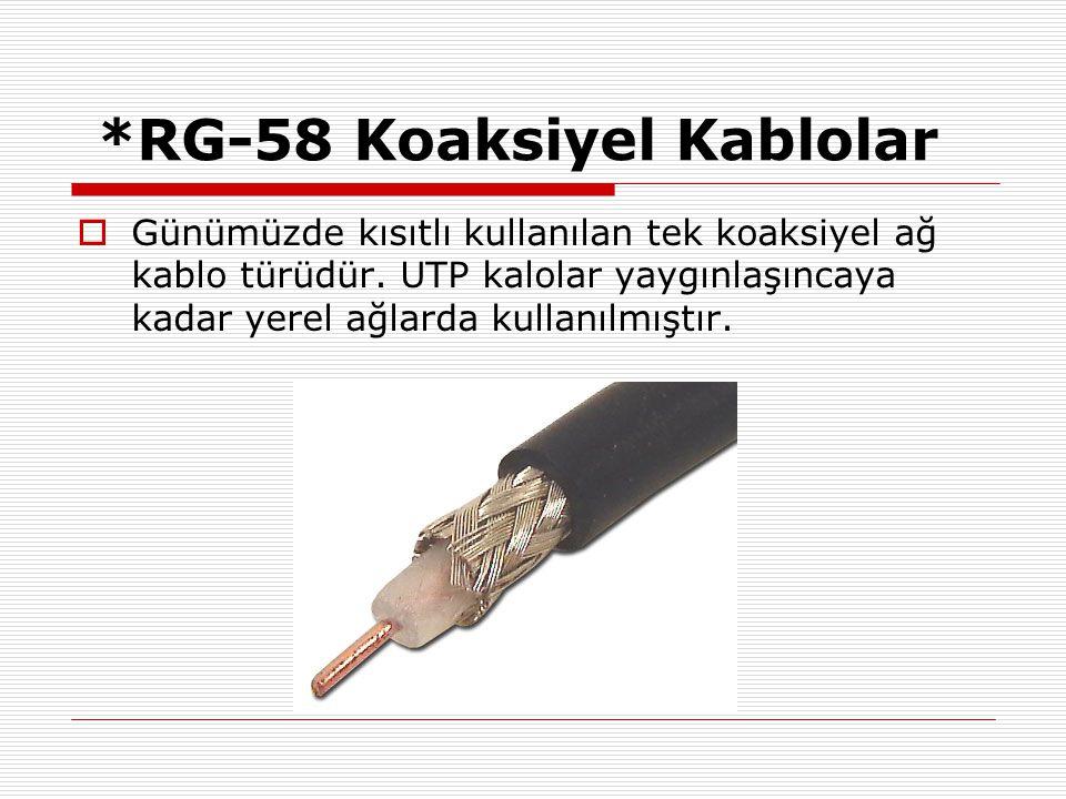 *RG-58 Koaksiyel Kablolar  Günümüzde kısıtlı kullanılan tek koaksiyel ağ kablo türüdür. UTP kalolar yaygınlaşıncaya kadar yerel ağlarda kullanılmıştı