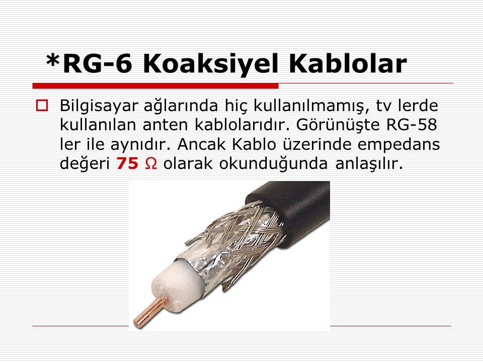 *RG-6 Koaksiyel Kablolar  Bilgisayar ağlarında hiç kullanılmamış, tv lerde kullanılan anten kablolarıdır. Görünüşte RG-58 ler ile aynıdır. Ancak Kabl