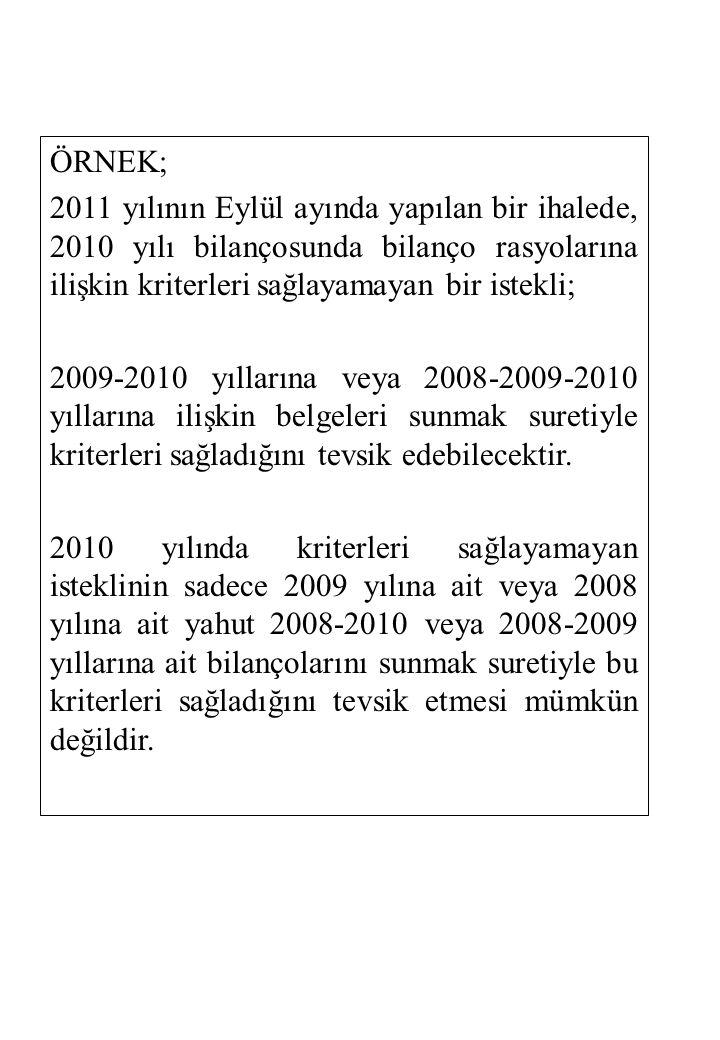 ÖRNEK; 2011 yılının Eylül ayında yapılan bir ihalede, 2010 yılı bilançosunda bilanço rasyolarına ilişkin kriterleri sağlayamayan bir istekli; 2009-2010 yıllarına veya 2008-2009-2010 yıllarına ilişkin belgeleri sunmak suretiyle kriterleri sağladığını tevsik edebilecektir.