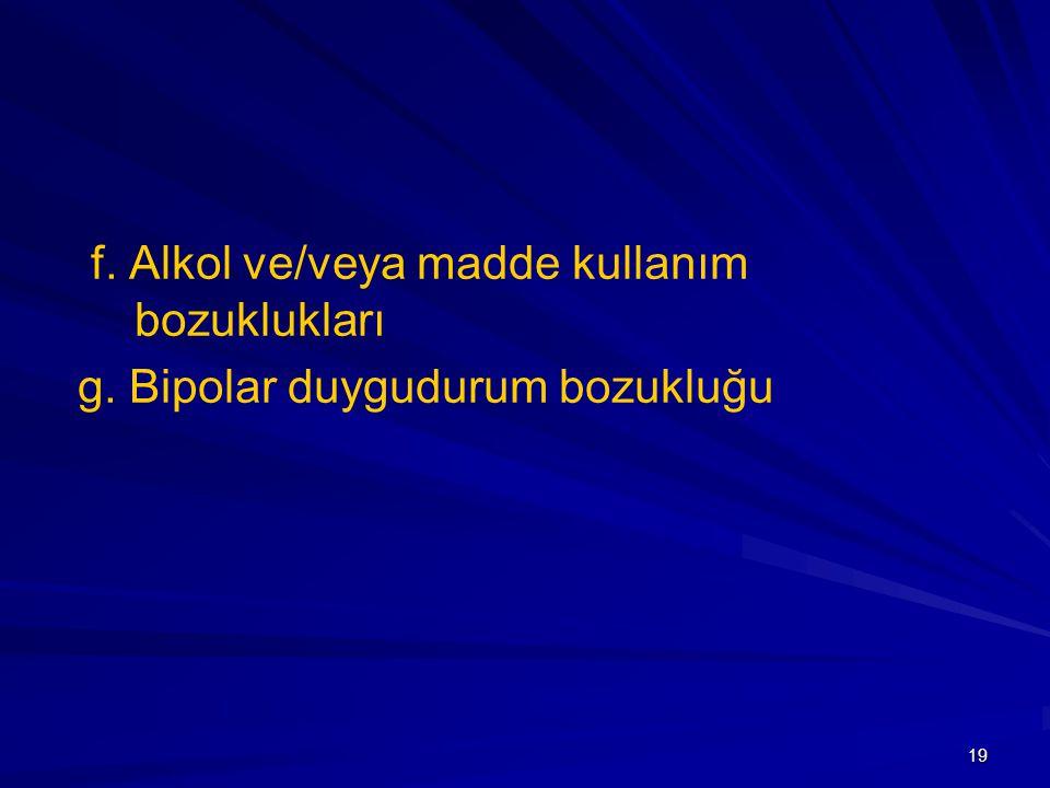 19 f. Alkol ve/veya madde kullanım bozuklukları g. Bipolar duygudurum bozukluğu