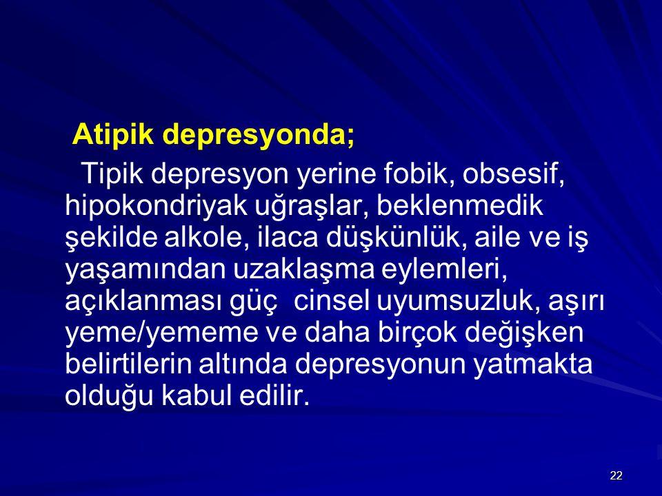 22 Atipik depresyonda; Tipik depresyon yerine fobik, obsesif, hipokondriyak uğraşlar, beklenmedik şekilde alkole, ilaca düşkünlük, aile ve iş yaşamınd