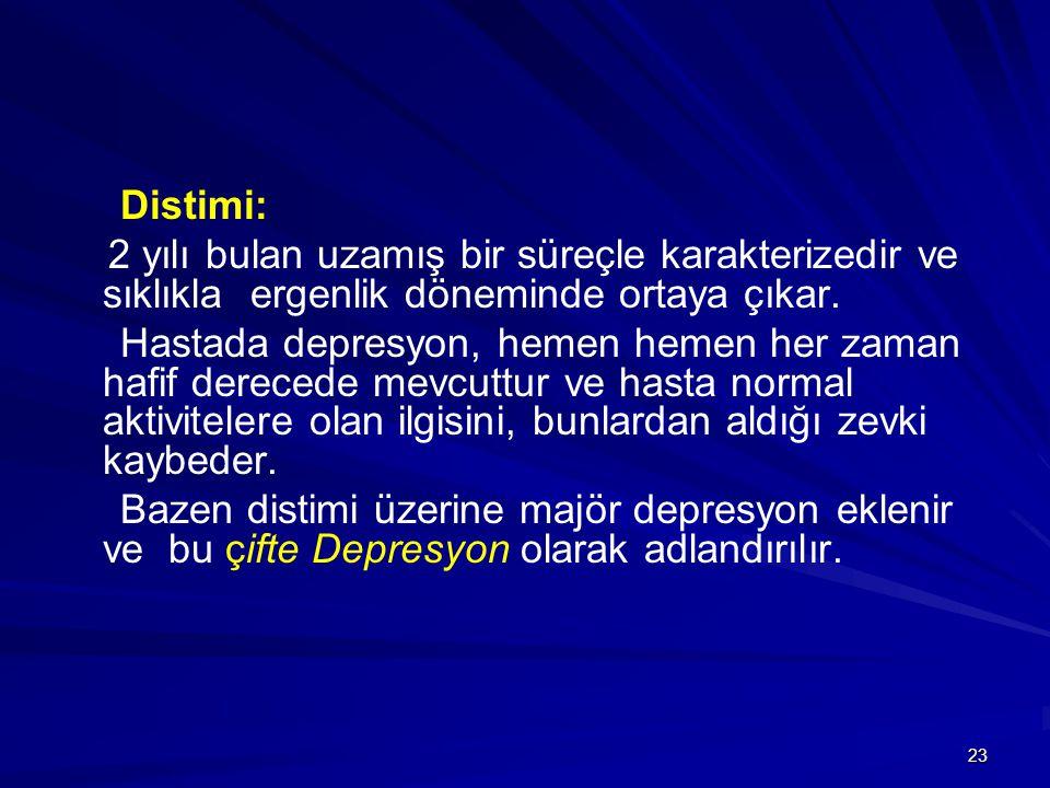 23 Distimi: 2 yılı bulan uzamış bir süreçle karakterizedir ve sıklıkla ergenlik döneminde ortaya çıkar. Hastada depresyon, hemen hemen her zaman hafif