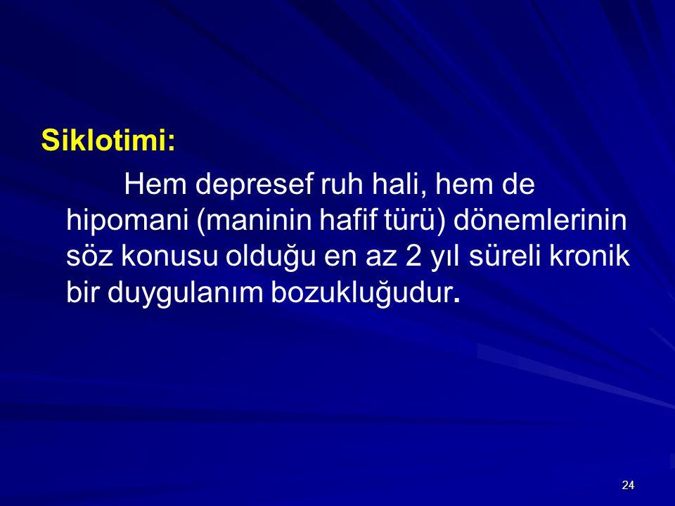 24 Siklotimi: Hem depresef ruh hali, hem de hipomani (maninin hafif türü) dönemlerinin söz konusu olduğu en az 2 yıl süreli kronik bir duygulanım bozukluğudur.