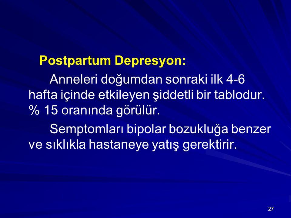27 Postpartum Depresyon: Anneleri doğumdan sonraki ilk 4-6 hafta içinde etkileyen şiddetli bir tablodur. % 15 oranında görülür. Semptomları bipolar bo