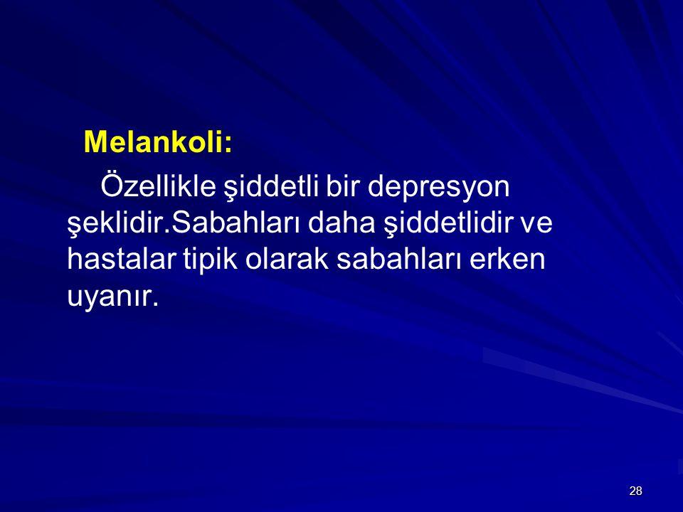 28 Melankoli: Özellikle şiddetli bir depresyon şeklidir.Sabahları daha şiddetlidir ve hastalar tipik olarak sabahları erken uyanır.