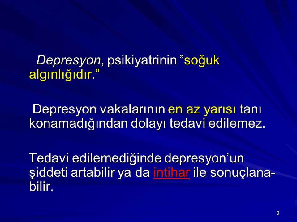 3 Depresyon, psikiyatrinin soğuk algınlığıdır. Depresyon, psikiyatrinin soğuk algınlığıdır. Depresyon vakalarının en az yarısı tanı konamadığından dolayı tedavi edilemez.