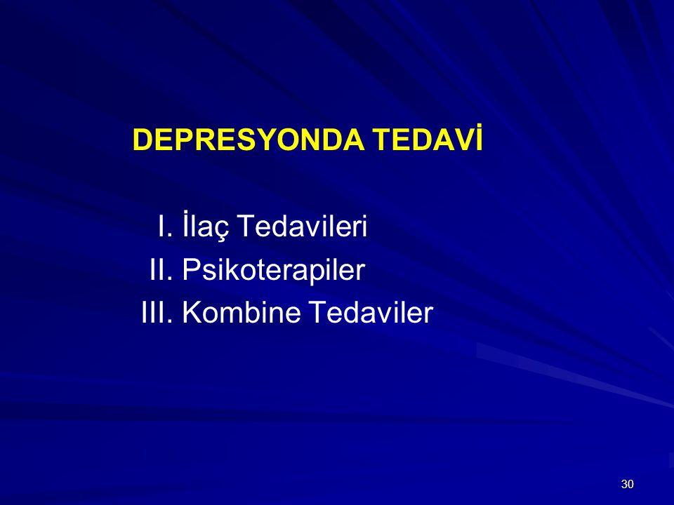 30 DEPRESYONDA TEDAVİ I. İlaç Tedavileri II. Psikoterapiler III. Kombine Tedaviler
