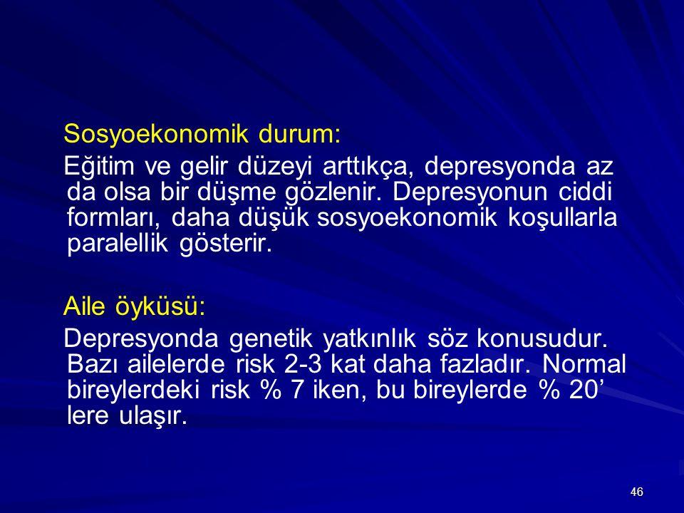 46 Sosyoekonomik durum: Eğitim ve gelir düzeyi arttıkça, depresyonda az da olsa bir düşme gözlenir. Depresyonun ciddi formları, daha düşük sosyoekonom