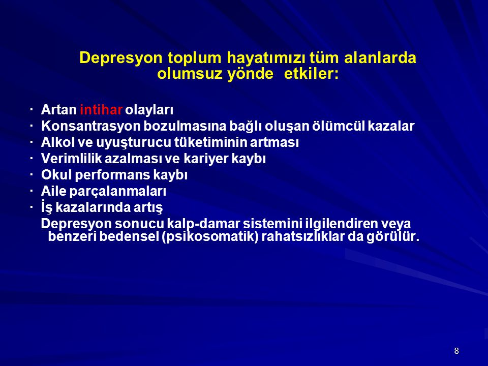 8 · Artan intihar olayları · Konsantrasyon bozulmasına bağlı oluşan ölümcül kazalar · Alkol ve uyuşturucu tüketiminin artması · Verimlilik azalması ve kariyer kaybı · Okul performans kaybı · Aile parçalanmaları · İş kazalarında artış Depresyon sonucu kalp-damar sistemini ilgilendiren veya benzeri bedensel (psikosomatik) rahatsızlıklar da görülür.