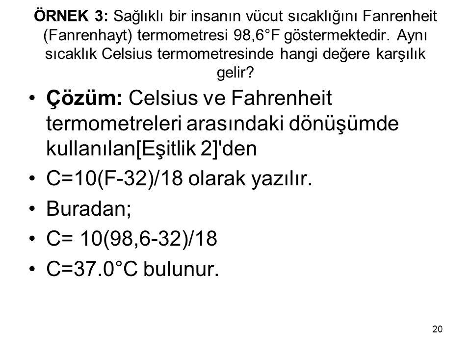 20 ÖRNEK 3: Sağlıklı bir insanın vücut sıcaklığını Fanrenheit (Fanrenhayt) termometresi 98,6°F göstermektedir. Aynı sıcaklık Celsius termometresinde h
