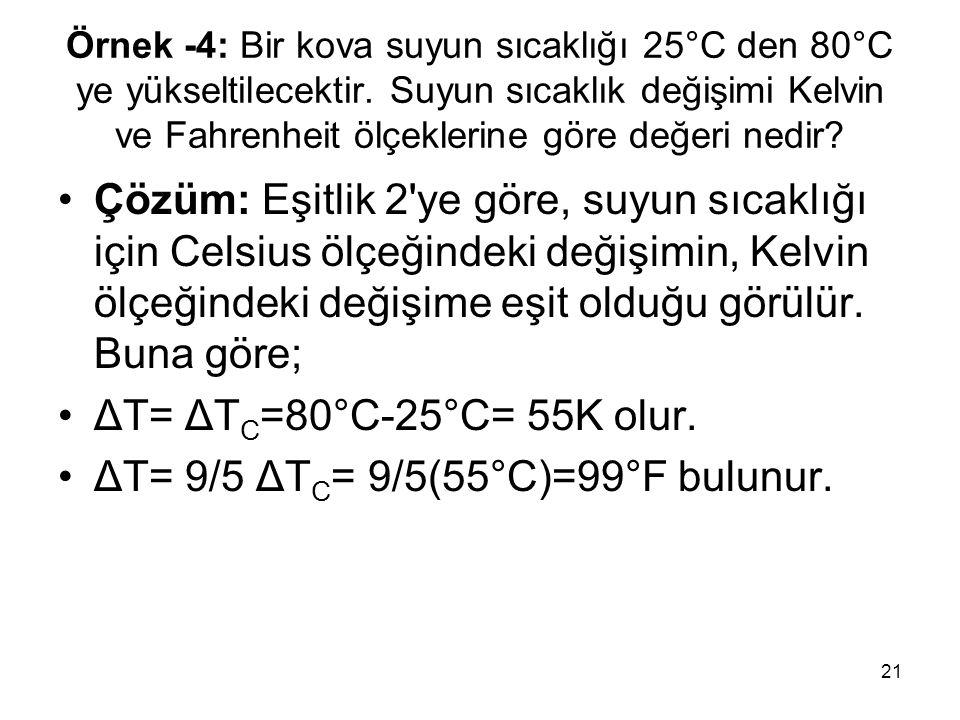21 Örnek -4: Bir kova suyun sıcaklığı 25°C den 80°C ye yükseltilecektir. Suyun sıcaklık değişimi Kelvin ve Fahrenheit ölçeklerine göre değeri nedir? •