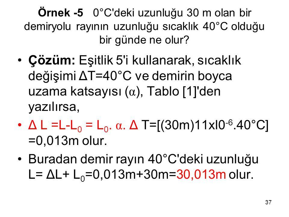 37 Örnek -5 0°C'deki uzunluğu 30 m olan bir demiryolu rayının uzunluğu sıcaklık 40°C olduğu bir günde ne olur? •Çözüm: Eşitlik 5'i kullanarak, sıcaklı