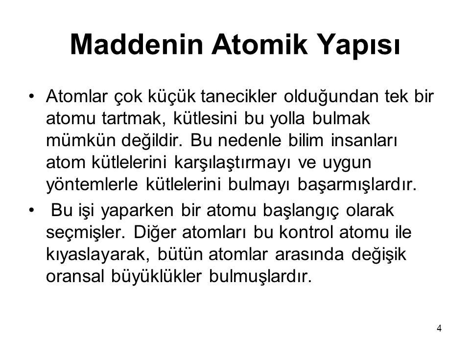 4 Maddenin Atomik Yapısı •Atomlar çok küçük tanecikler olduğundan tek bir atomu tartmak, kütlesini bu yolla bulmak mümkün değildir. Bu nedenle bilim i