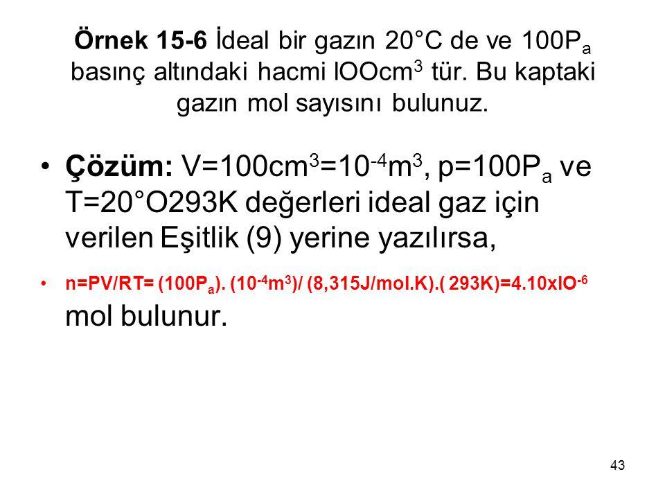 43 Örnek 15-6 İdeal bir gazın 20°C de ve 100P a basınç altındaki hacmi lOOcm 3 tür. Bu kaptaki gazın mol sayısını bulunuz. •Çözüm: V=100cm 3 =10 -4 m