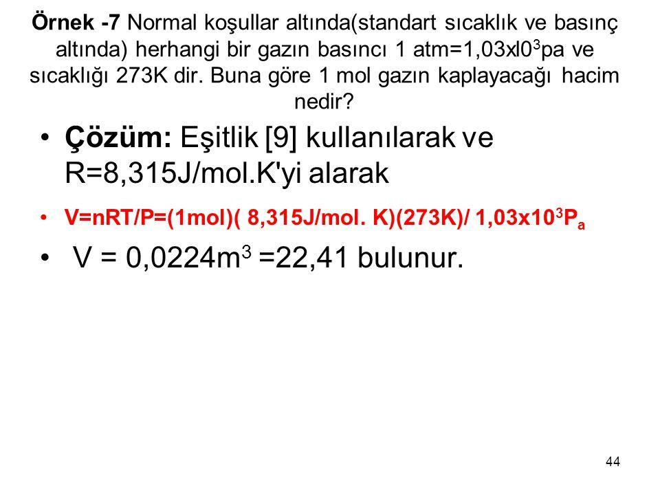 44 Örnek -7 Normal koşullar altında(standart sıcaklık ve basınç altında) herhangi bir gazın basıncı 1 atm=1,03xl0 3 pa ve sıcaklığı 273K dir. Buna gör
