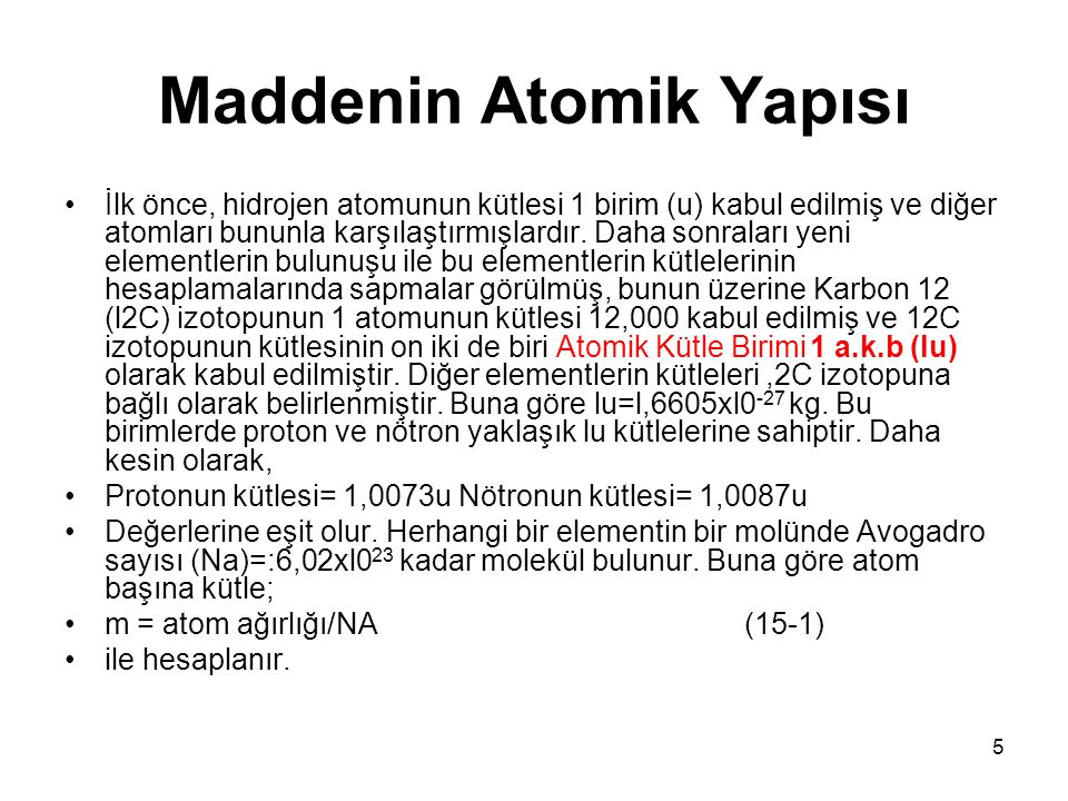 5 Maddenin Atomik Yapısı •İlk önce, hidrojen atomunun kütlesi 1 birim (u) kabul edilmiş ve diğer atomları bununla karşılaştırmışlardır. Daha sonraları