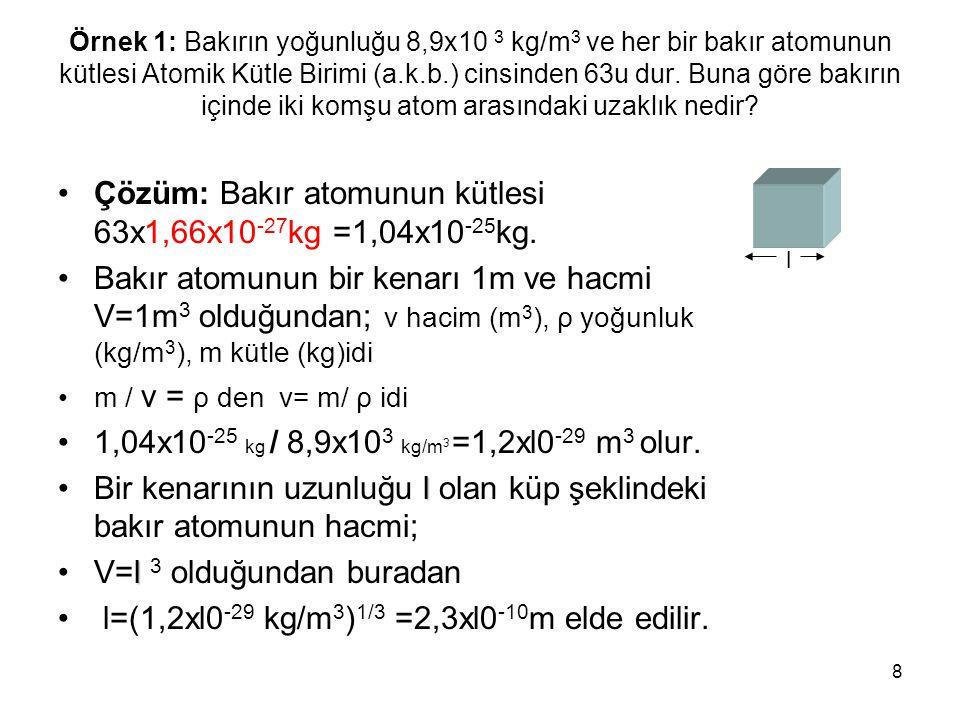 8 Örnek 1: Bakırın yoğunluğu 8,9x10 3 kg/m 3 ve her bir bakır atomunun kütlesi Atomik Kütle Birimi (a.k.b.) cinsinden 63u dur. Buna göre bakırın içind