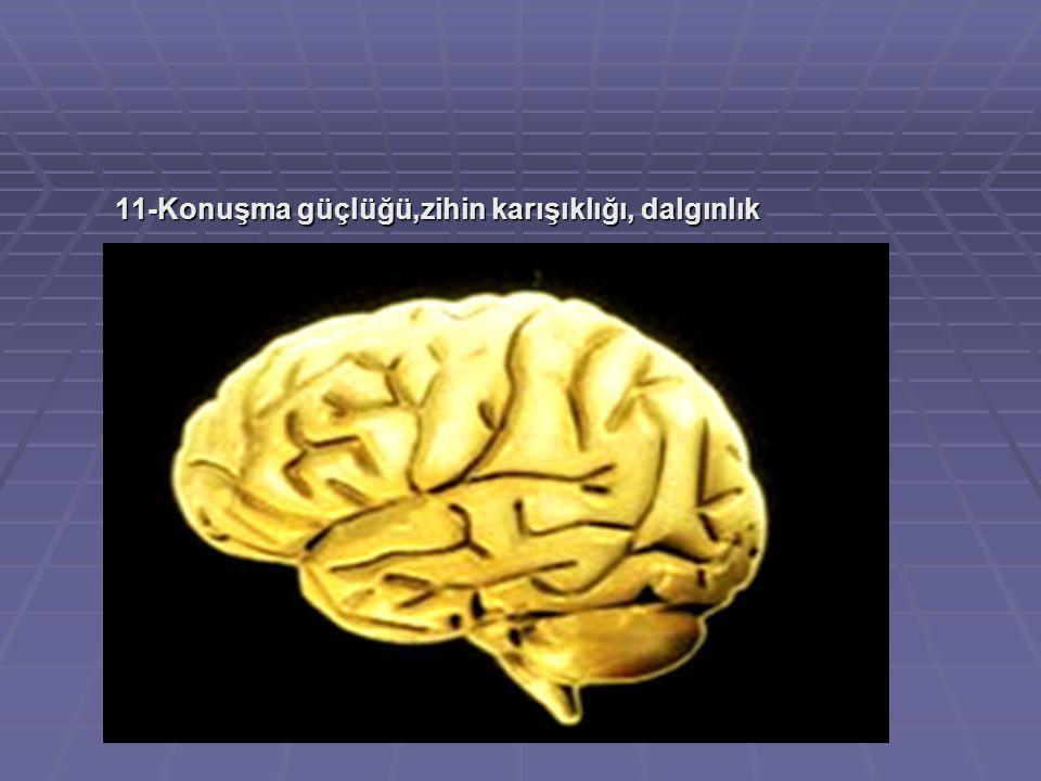 11-Konuşma güçlüğü,zihin karışıklığı, dalgınlık