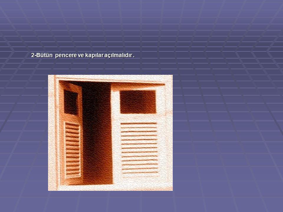 2-Bütün pencere ve kapılar açılmalıdır.