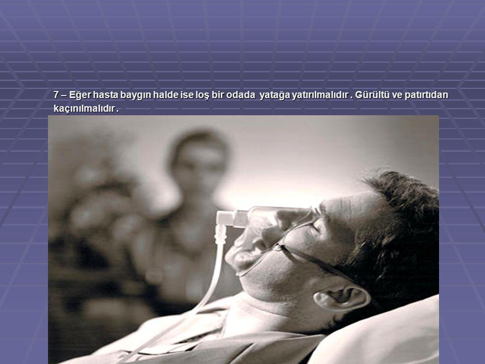 7 – Eğer hasta baygın halde ise loş bir odada yatağa yatırılmalıdır. Gürültü ve patırtıdan kaçınılmalıdır.