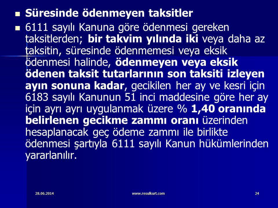28.06.2014www.resulkurt.com24   Süresinde ödenmeyen taksitler   6111 sayılı Kanuna göre ödenmesi gereken taksitlerden; bir takvim yılında iki veya