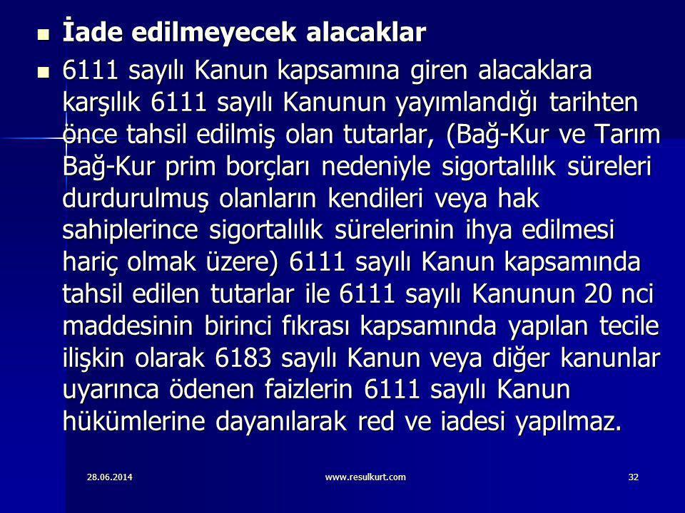 28.06.2014www.resulkurt.com32  İade edilmeyecek alacaklar  6111 sayılı Kanun kapsamına giren alacaklara karşılık 6111 sayılı Kanunun yayımlandığı ta