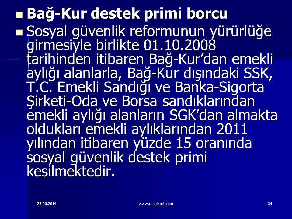 28.06.2014www.resulkurt.com34  Bağ-Kur destek primi borcu  Sosyal güvenlik reformunun yürürlüğe girmesiyle birlikte 01.10.2008 tarihinden itibaren B
